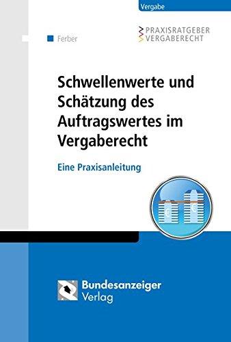 Schwellenwerte und Schätzung des Auftragswertes im Vergaberecht: Eine Praxisanleitung (Praxisratgeber Vergaberecht)