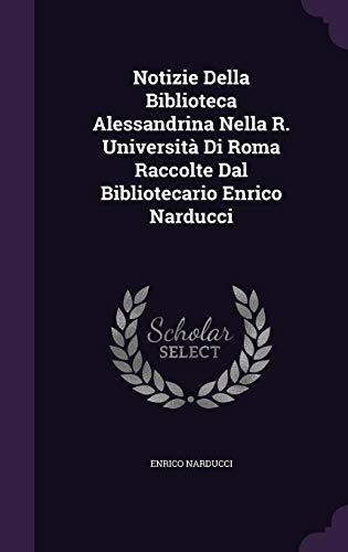Notizie Della Biblioteca Alessandrina Nella R. Universita Di Roma Raccolte Dal Bibliotecario Enrico Narducci