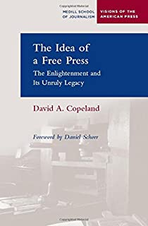 The Idea of a Free Press: The Enlightenment and Its Unruly Legacy (Medill Visions Of The American Press)
