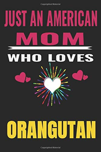 Just An American Mom Who Loves orangutan: American Mom love orangutan ,Notebook/Journal,guest book,Happy Birthday,Cute Girls Journal/Notebook,Old ... Gift For Coworker/Bos,Coworker Notebook