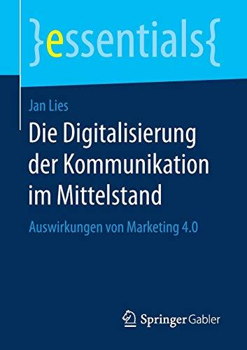 Die Digitalisierung der Kommunikation im Mittelstand: Auswirkungen von Marketing 4.0 (essentials)