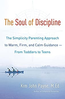 The Soul of Discipline: The Simplicity Parenting Approach to Warm, Firm, and Calm Guidance- From Toddlers to Teens by [Kim John Payne]