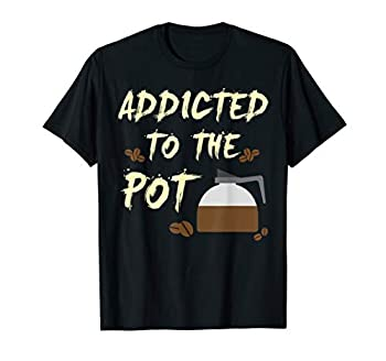 Addicted to the Pot Coffee Press Beans Funny T Shirt