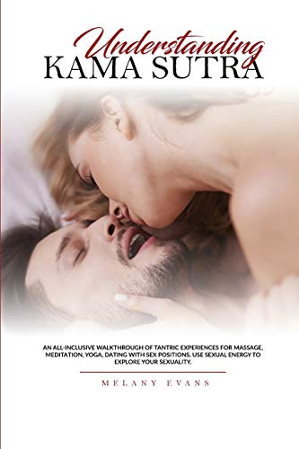 UNDERSTANDING KAMA SUTRA: An All-Inclusive Walkthrough Of Tantric Experiences For Massage, Meditation, Yoga, Dating With Sex Positions, Use Sexual Energy To Explore Your Sexuality.