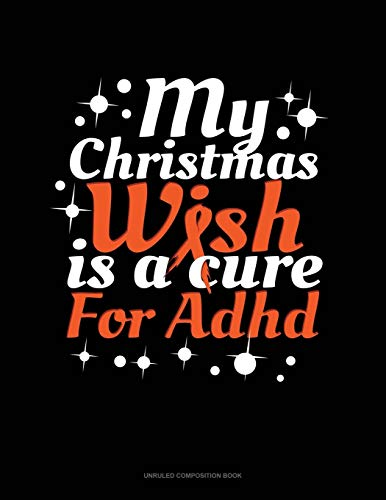 My Christmas Wish Is A Cure For Adhd: Unruled Composition Book