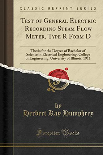 Test of General Electric Recording Steam Flow Meter, Type R Form D: Thesis for the Degree of Bachelor of Science in Electrical Engineering; College of ... of Illinois, 1911 (Classic Reprint)