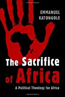 The Sacrifice of Africa: A Political Theology for Africa (Eerdmans Ekklesia Series) by Emmanuel Katongole(2010-12-16)