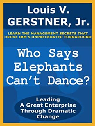 Who Says Elephants Cant Dance?: Leading a Great Enterprise Through Dramatic Change (English Edition)