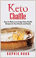 Keto Chaffles: Easy to Make, Low-budget Keto Chaffle Recipes for Your Friends and Family