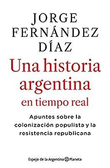 2010-2020 Una historia argentina en tiempo real: Apuntes sobre la colonización populista y la resistencia republicana (Espejo de la Argentina) (Spanish Edition) par [Jorge Fernández Díaz]