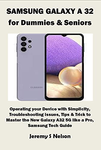 SAMSUNG GALAXY A 32 for Dummies & Seniors: Operating your Device with Simplicity, Troubleshooting issues, Tips & Trick to Master the New Galaxy A32 5G like a Pro, Samsung Tech Guide (English Edition)