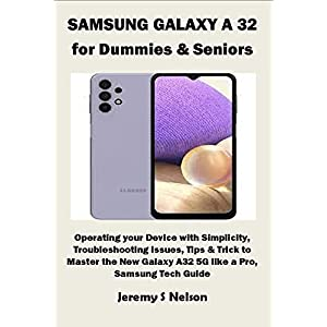 SAMSUNG GALAXY A 32 for Dummies & Seniors: Operating your Device with Simplicity, Troubleshooting issues, Tips & Trick to Master the New Galaxy A32 5G like a Pro, Samsung Tech Guide