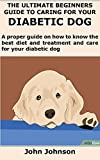 THE ULTIMATE BEGINNERS GUIDE TO CARING FOR YOUR DIABETIC DOG: A proper guide on how to know the best diet and treatment and care for your diabetic dog