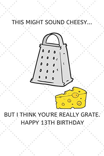 This Might Sound Cheesy But I Think You're Really Grate Happy 13th Birthday: 13 Year Old Birthday Gift Pun Journal / Notebook / Diary / Unique Greeting Card Alternative