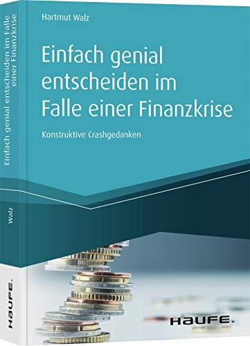 Einfach genial entscheiden im Falle einer Finanzkrise: Konstruktive Crashgedanken (Haufe Fachbuch)