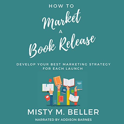 How to Market a Book Release: Develop Your Best Marketing Strategy for Each Launch cover art