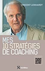 Mes 10 stratégies de coaching - Pour une co-construction de la liberté et de la responsabilité - Pour une co-construction de la liberté et de la responsabilité de Vincent Lenhardt