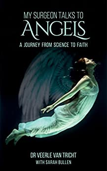 My Surgeon Talks to Angels: A Journey From Science to Faith by [Dr Veerle Van Tricht, Sarah Bullen, Lindsay  Norman]