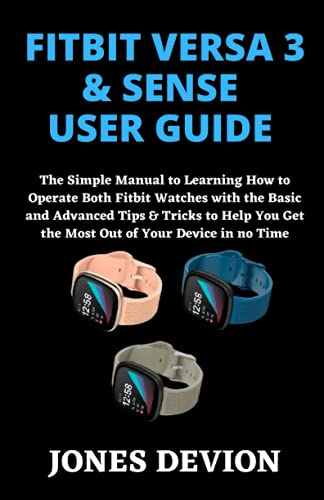FITBIT VERSA 3 & SENSE USER GUIDE: The Simple Manual to Learning How to Operate Both Fitbit Watches with the Basic and Advanced Tips & Tricks to Help You Get the Most Out of Your Device in no
