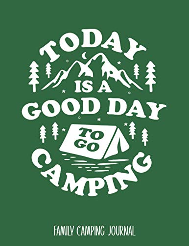 Today Is A Good Day To Go Camping: Family Camping Journal - Best Log Book To Record Important Trip Information At Each Campsites - Prompt Notebook ... Graphics To Make You Smile - 8.5'x11' Logbook