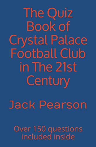The Quiz Book of Crystal Palace Football Club in The 21st Century: Over 150 questions included inside