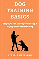 Dog Training Basics: Step by Step Guide for Raising A Happy Well-Behaved Dog