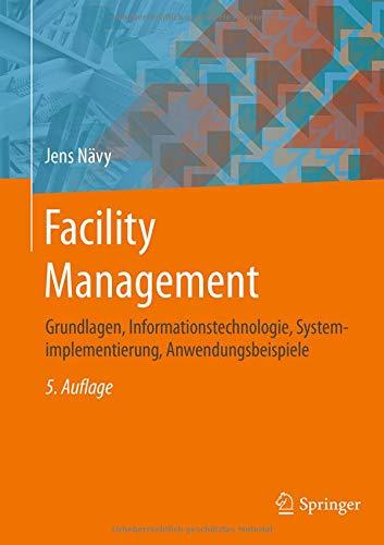 Facility Management: Grundlagen, Informationstechnologie, Systemimplementierung, Anwendungsbeispiele