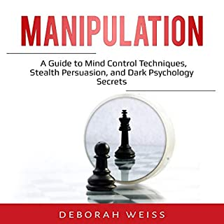 Manipulation     A Guide to Mind Control Techniques, Stealth Persuasion, and Dark Psychology Secrets              By:                                                                                                                                 Deborah Weiss                               Narrated by:                                                                                                                                 Sam Slydell                      Length: 2 hrs and 51 mins     27 ratings     Overall 4.9