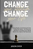 Change your Attitude, Change your Life: Mental Models, Overthinking No More and Mind Over Mood - An Uncommon Approach to Transform Your Mental Blocks Into a State of Self-Awareness