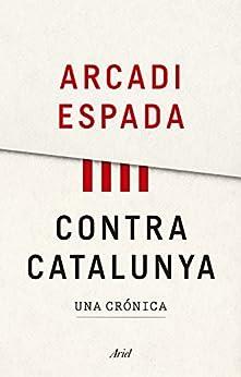 Contra Catalunya: Una crónica de [Arcadi Espada]