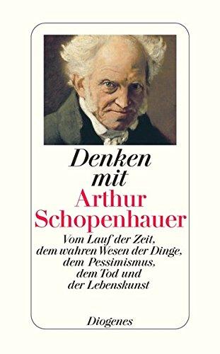 Denken mit Arthur Schopenhauer: Vom Lauf der Zeit, dem wahren Wesen der Dinge, dem Pessimismus, dem Tod und der Lebenskunst (detebe)