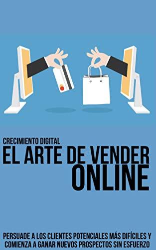 El arte de vender ONLINE: persuade a los clientes potenciales más difíciles y comienza a ganar nuevos prospectos sin esfuerzo