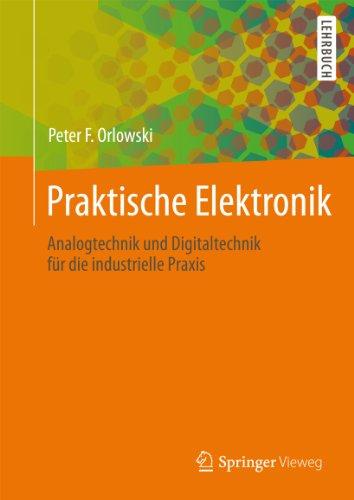 Praktische Elektronik: Analogtechnik und Digitaltechnik für die industrielle Praxis