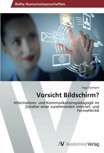 Vorsicht Bildschirm?: Informations- und Kommunikationspädagogik im Zeitalter einer zunehmenden Internet- und Fernsehkritik