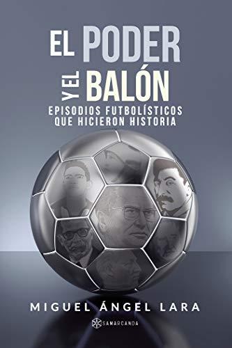 El poder y el balón: Episodios futbolísticos que hicieron...