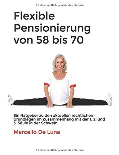 Flexible Pensionierung von 58 bis 70: Ein Ratgeber zu den aktuellen rechtlichen Grundlagen im Zusammenhang mit der 1. 2. und 3. Säule in der Schweiz