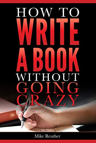 How to Write a Book Without Going Crazy: Creative Writing, Self-Publishing (How to Write a Book Series) by [Mike Reuther]