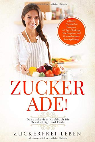 Das zuckerfrei Kochbuch für Berufstätige und Faule - inklusive 77 einfachen Rezepten, 40-Tage-Challenge, Wochenplaner und Gewohnheitstrackerempfehlung | Zuckerfrei Leben