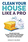 Clean Your House Like A Pro: Proven Methods to Keep Your Home Organized, Deep Clean All Your Rooms and Tidy Up Your House