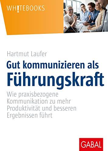 Gut kommunizieren als Führungskraft: Wie praxisbezogene Kommunikation zu mehr Produktivität und besseren Ergebnissen führt (Whitebooks)