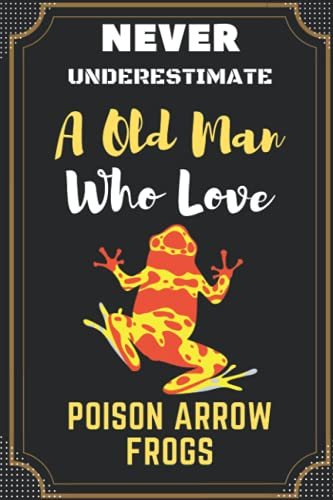 Never Underestimate A Old Man Who Loves Poison Arrow Frogs: Lover   Birthday, Diary   Journal Notebook   Girl Great Gift Idea   Funny Gift For c Thanksgiving, Christmas, Halloween Gifts .