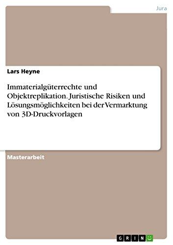 Immaterialgüterrechte und Objektreplikation. Juristische Risiken und Lösungsmöglichkeiten bei der Vermarktung von 3D-Druckvorlagen