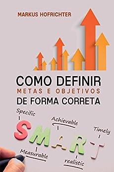 Como criar Metas e Objetivos: de forma correta (Portuguese Edition) by [Markus Hofrichter]