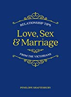 Love, Sex and Marriage: Relationship Tips from the Victorians