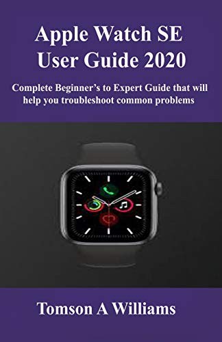 Apple Watch SE User Guide 2020: Complete Beginner's to Expert Guide that will help you troubleshoot common problems