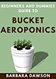 Beginners and Dummies Guide To Bucket Aeroponics: Perfect Manual To Successfully setting up an...