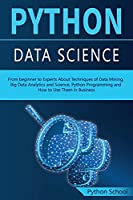 PYTHON DATA SCIENCE From beginner to Experts About Techniques of Data Mining, Big Data Analytics and Science, Python Programming and How to Use Them in Business