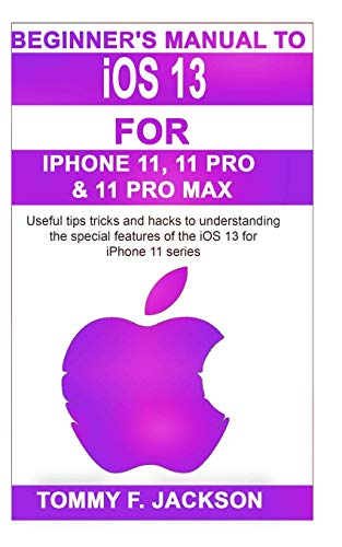 Beginner's Manual to iOS 13 For Iphone 11, 11 Pro & 11 Pro Max: Useful tips tricks and hacks to mastering the special features of the iOS 13 for iPhone 11 series