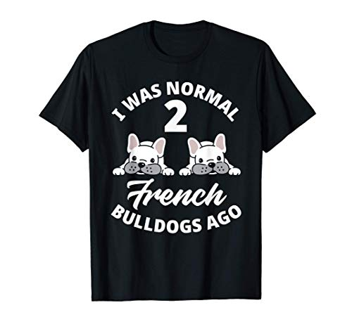I Was Normal 2 French Bulldogs Ago Funny Frenchie Lover Gift T-Shirt