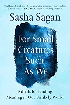 For Small Creatures Such as We: Rituals for Finding Meaning in Our Unlikely World by [Sasha Sagan]